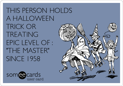 """THIS PERSON HOLDS   A HALLOWEEN TRICK OR TREATING EPIC LEVEL OF : """"THE MASTER"""" SINCE 1958"""