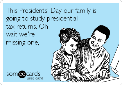 This Presidents' Day our family is going to study presidential tax returns. Oh wait we're missing one,
