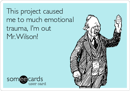 This project caused me to much emotional trauma, I'm out Mr.Wilson!