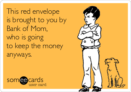 This red envelope  is brought to you by Bank of Mom,  who is going  to keep the money anyways.