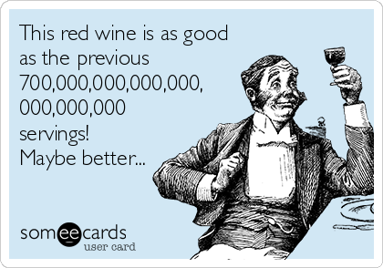 This red wine is as good as the previous 700,000,000,000,000, 000,000,000 servings! Maybe better...