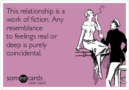 This relationship is a work of fiction. Any resemblance to feelings real or deep is purely coincidental.