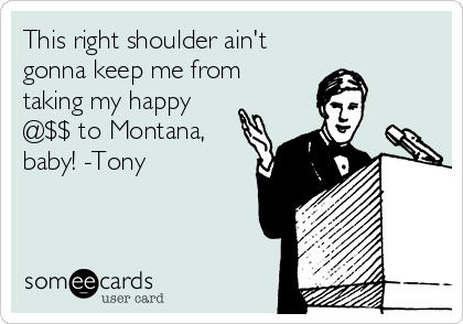 This right shoulder ain't  gonna keep me from taking my happy @$$ to Montana,  baby! -Tony