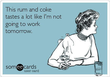 This rum and coke tastes a lot like I'm not going to work tomorrow.