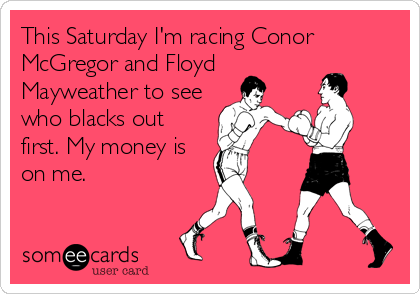 This Saturday I'm racing Conor McGregor and Floyd Mayweather to see who blacks out first. My money is on me.