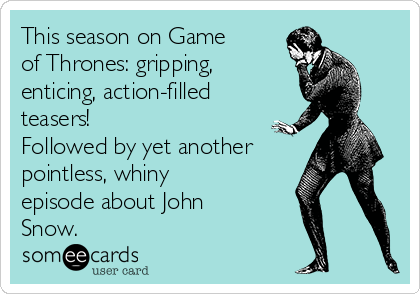 This season on Game of Thrones: gripping, enticing, action-filled teasers!  Followed by yet another pointless, whiny episode about John Snow.
