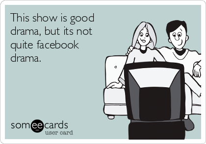 This show is good drama, but its not quite facebook drama.