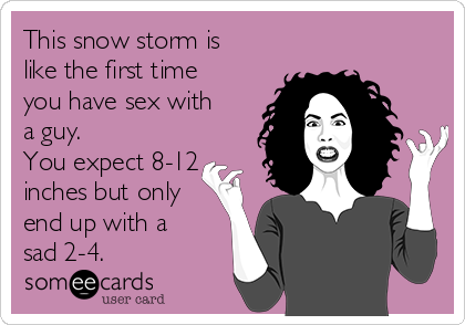 This snow storm is like the first time you have sex with a guy.  You expect 8-12 inches but only end up with a sad 2-4.
