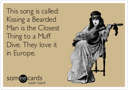 This song is called: Kissing a Bearded Man is the Closest Thing to a Muff Dive. They love it in Europe.