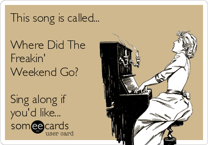 This song is called...  Where Did The Freakin' Weekend Go?  Sing along if you'd like...