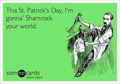 This St. Patrick's Day, I'm gonna' Shamrock your world.