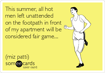 This summer, all hot men left unattended on the footpath in front of my apartment will be considered fair game....   (miz patti)