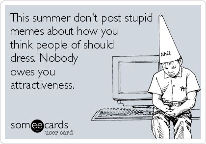 This summer don't post stupid memes about how you think people of should dress. Nobody owes you attractiveness.