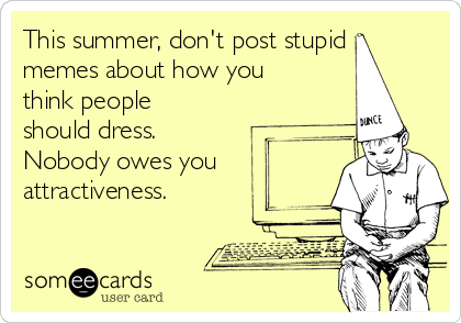 This summer, don't post stupid memes about how you think people should dress.  Nobody owes you attractiveness.