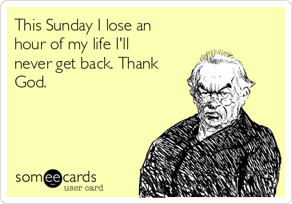 This Sunday I lose an hour of my life I'll never get back. Thank God.