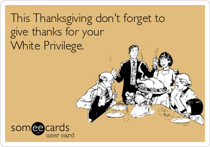 This Thanksgiving don't forget to give thanks for your White Privilege.