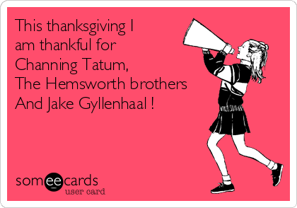 This thanksgiving I am thankful for  Channing Tatum, The Hemsworth brothers And Jake Gyllenhaal !