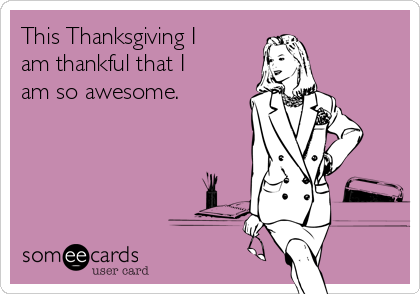 This Thanksgiving I am thankful that I am so awesome.