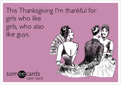 This Thanksgiving I'm thankful for girls who like girls, who also like guys.