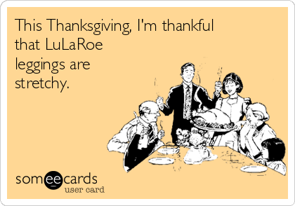 This Thanksgiving, I'm thankful that LuLaRoe leggings are stretchy.