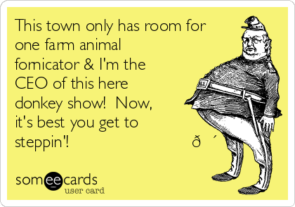 This town only has room for one farm animal fornicator & I'm the CEO of this here donkey show!  Now, it's best you get to steppin'!