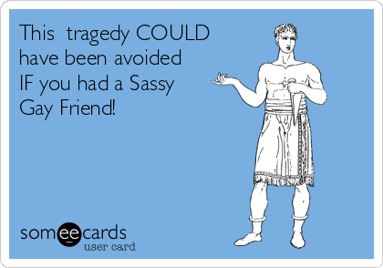 This  tragedy COULD have been avoided IF you had a Sassy Gay Friend!