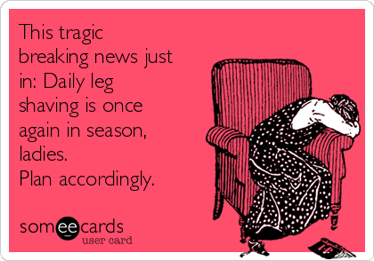 This tragic breaking news just in: Daily leg shaving is once again in season, ladies.  Plan accordingly.