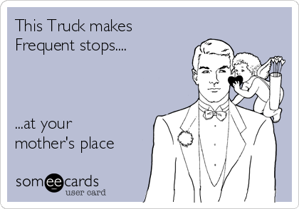 This Truck makes  Frequent stops....    ...at your mother's place