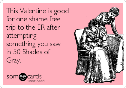 This Valentine is good for one shame free trip to the ER after attempting something you saw in 50 Shades of Gray.
