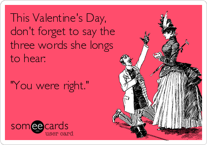 "This Valentine's Day,  don't forget to say the three words she longs to hear:   ""You were right."""