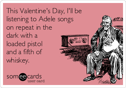 This Valentine's Day, I'll be listening to Adele songs on repeat in the dark with a loaded pistol and a fifth of whiskey.