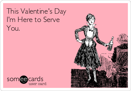 This Valentine's Day I'm Here to Serve You.