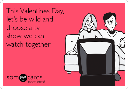 This Valentines Day, let's be wild and choose a tv show we can watch together