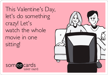 This Valentine's Day, let's do something crazy! Let's watch the whole movie in one sitting!