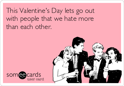 This Valentine's Day lets go out with people that we hate more than each other.