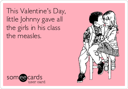 This Valentine's Day, little Johnny gave all the girls in his class the measles.