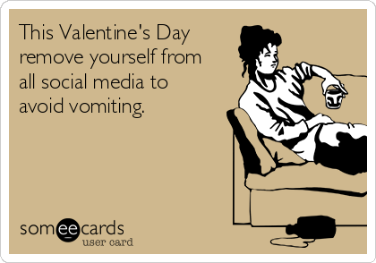 This Valentine's Day remove yourself from all social media to avoid vomiting.