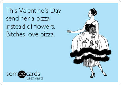 This Valentines Day Send Her A Pizza Instead Of Flowers Bitches