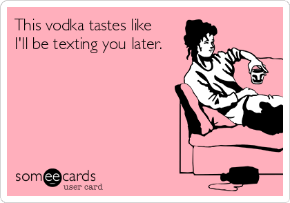 This vodka tastes like I'll be texting you later.