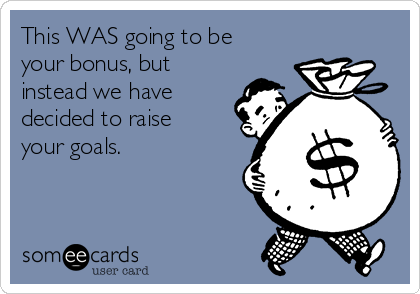 This WAS going to be your bonus, but instead we have decided to raise your goals.