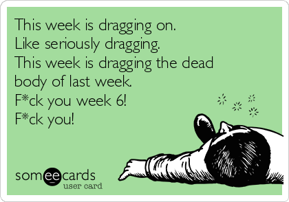 This week is dragging on. Like seriously dragging. This week is dragging the dead body of last week.   F*ck you week 6! F*ck you!