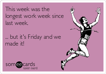 This week was the longest work week since last week.  ... but it's Friday and we made it!