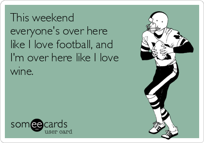 This weekend everyone's over here like I love football, and I'm over here like I love wine.