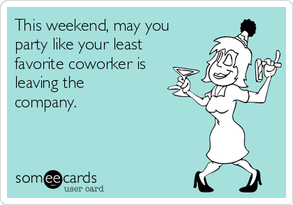 This weekend, may you party like your least favorite coworker is leaving the company.