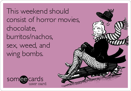 This weekend should consist of horror movies, chocolate,  burritos/nachos, sex, weed, and wing bombs.