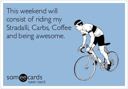 This weekend will consist of riding my Stradalli, Carbs, Coffee and being awesome.