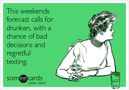This weekends forecast calls for drunken, with a chance of bad decisions and regretful texting.