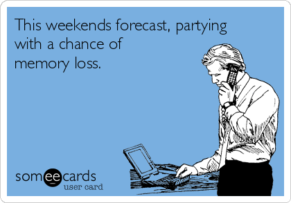 This weekends forecast, partying with a chance of memory loss.