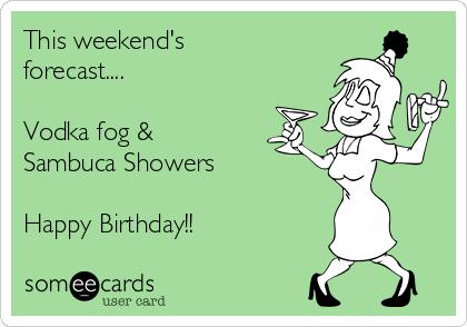This weekend's forecast....  Vodka fog &  Sambuca Showers  Happy Birthday!!
