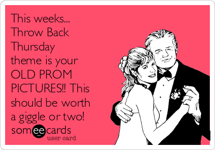 This weeks... Throw Back Thursday  theme is your OLD PROM PICTURES!! This should be worth a giggle or two!